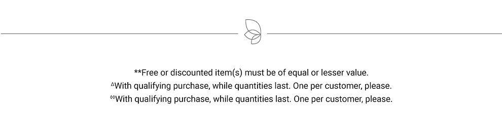 Free or discounted item(s) must be of equal or lesser value. With qualifying purchase, while quantities last. One per customer, please.