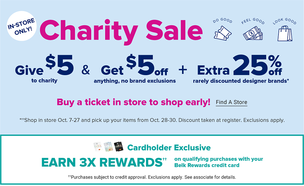 Illustrations of a pair of tickets, dollar bills and a shopping bag. Over each are the words do good, feel good, look good. In store only. Charity Sale. Give $5 to charity and get $5 off anything, no brand exclusions, plus an extra 25% off rarely discounted designer brands.  Buy a ticket in store to shop early. Find a store.  Shop in store October 7-27 and pick up your items from October 28-30. Discount taken at register. Exclusions apply.