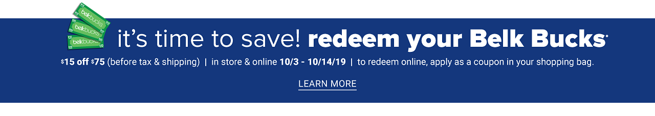 It's time to save. Redeem your Belk Bucks. $15 off $75 before tax & shipping. in store & online. October 3 through October 14, 2019. To redeem online, apply as a coupon in your shopping bag. Learn more.