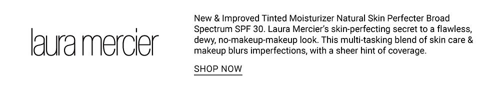 Laura Mercier. New & improved tinted natural skin perfect broad spectrum S P F 30. Laura Mercier's skin perfecting secret to a flawless, dewy, no makeup look. This multi tasking blend of skin care makeup blurs imperfections, with a sheer hint of coverage. Shop now.