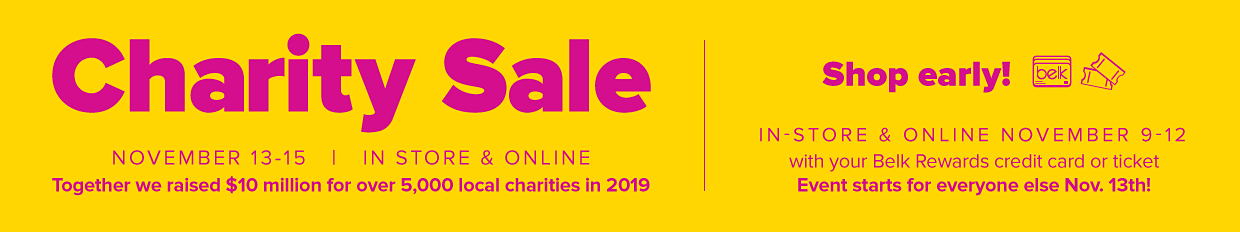 Charity Sale November 13-15 | In Store & Online. Together we raised $10 million for over 5000 local charities in 2019. Shop early! In Store & Online November 9-12 with your Belk Rewards credit card or ticket. Event starts for everyone else Nov. 13th!