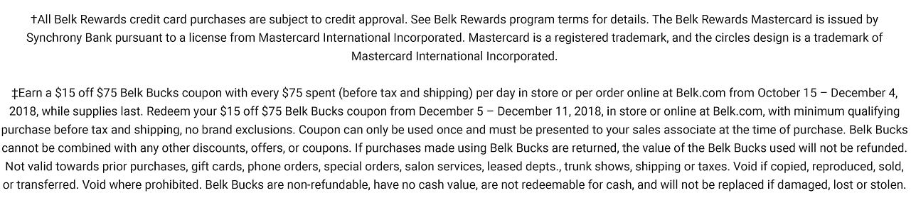 All Belk Rewards credit card purchases are subject to credit approval. See Belk Rewards program terms for details. The Belk Rewards Mastercard is issued by Synchrony Bank pursuant to a license from Mastercard International Incorporated. Mastercard is a registered trademark, and the circles design is a trademark of Mastercard International Incorporated. Earn a $15 off $75 Belk Bucks coupon with every $75 spent befor tax & shipping per day in store or per order online at Belk dot com with minimum qualifying purchase before tax & shipping. No brand exclusions. Coupon can only be used once and must be used once and must be presented to your sales associate at the time of purchsae. Belk Bucks can not be combined with any other discounts, offers or coupons. If purchases made using Belk Bucks are returned, the value of the Belk Bucks used will not be refunded, sold or transferred. Void where prohibited. Belk Bucks are non refundable, have no cash value, are not redeemable for cash and will not be replaced if damaged, lost or stolen.