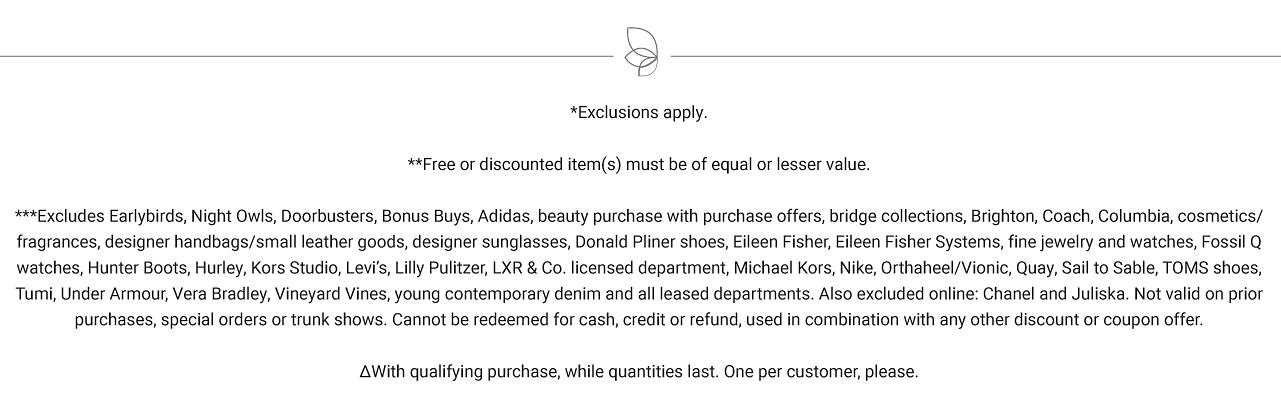 Exclusions apply. Free or discounted items must be of equal or lesser value. Excludes Early Birds, Night Owls, Doorbuster, Bonus Buys, Adidas, beauty purchase offers, bridge collections, Brighton, Coach, Columbia, cosmetics, fragrances, designer handbags, small leather goods, designer sunglasses, Donald Pliner shoes, Sileen Fisher, Eileen Fisher Systems, fine jewelry & watches, Fossil Q watches, Hunter Boots, Hurley, Kors Studio, Levi's, Lilly Pulitzer, L X R & Co licensed department, Michael Kors, Nike Orthoheel, Vionic, Quay, SAil to Sable, Toms Shoes, Tumi. Under Armour, Vera Bradley, Vineyard Vines, young contemporary denim and all leased departments. Also excluded online are Chanel and Juliska. Not valid on prior purchases, special orders on trunk shows, Can not be redeemed for cash, credit or refund, used in combination with any other discount or coupon offer. With qualifying purchase while quantities last. One per customer please.