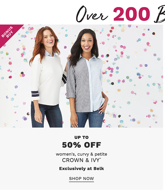 Over 200 Bonus Buys. A woman wearing a white sweater with 2 black stripes at the sleeve hems & blue jeans standing next to a woman wearing a long sleeved button front blouse with black & white vertioal stripes on one side & solid white on the other side & blue jeans. Bonus Buy. Up to 50% off women's curvy & petite Crown & Ivy. Exclusively at Belk. Shop now.