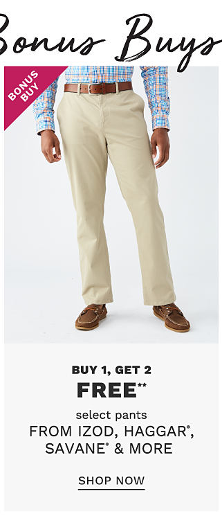 Over 200 Bonus Buys. A man wearing a light blue long sleeved button front shirt, beige pants & brown leather deck shoes. Bonus Buy. Buy 1, Get 2 Free select pants from Izod, Haggar, Savane & more. Free or discounted items must be of equal or lesser value. Shop now.