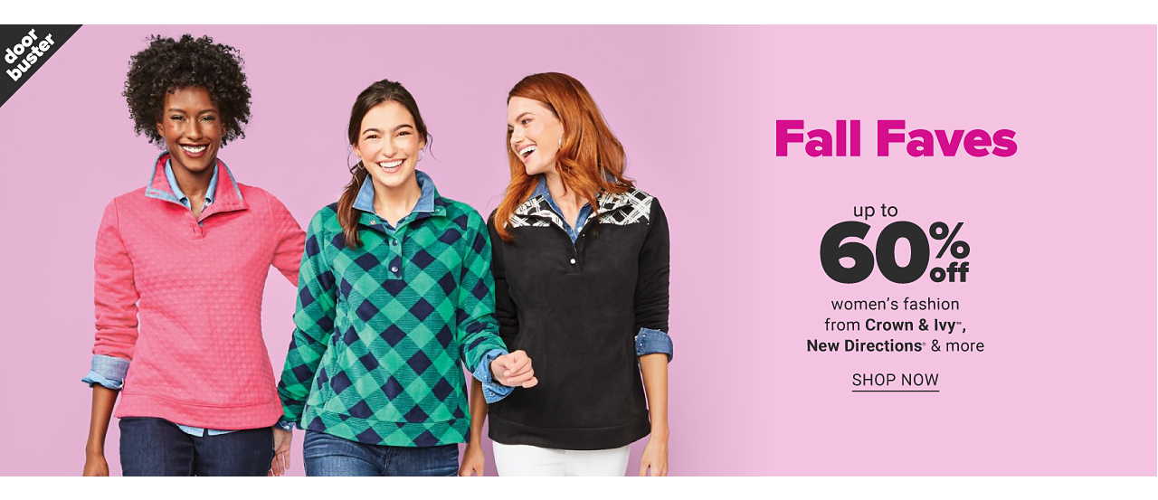 A woman wearing a fuchsia fleece over a light blue blouse & blue jeans standing next to a woman wearing a green & navy plaid fleece over a light blue blouse & blue jeans & a woman wearing a black fleece with black & white plaid shoulder detail & white pants. Fall Faves. Doorbuster. Up to 60% off women's fashion from Crown & Ivy, New Directions & more. Shop now.