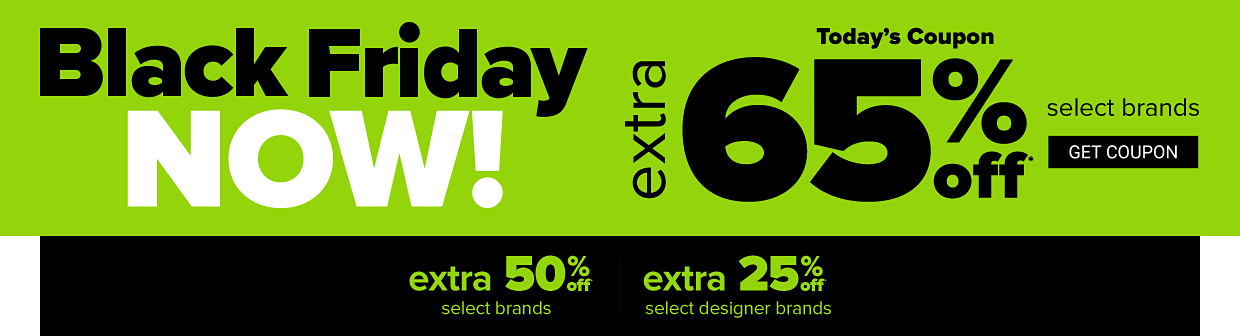 Black friday now! Today's coupon, extra 65% off select brands, extra 50% off select brands, extra 25% off select designer brands, get coupon.