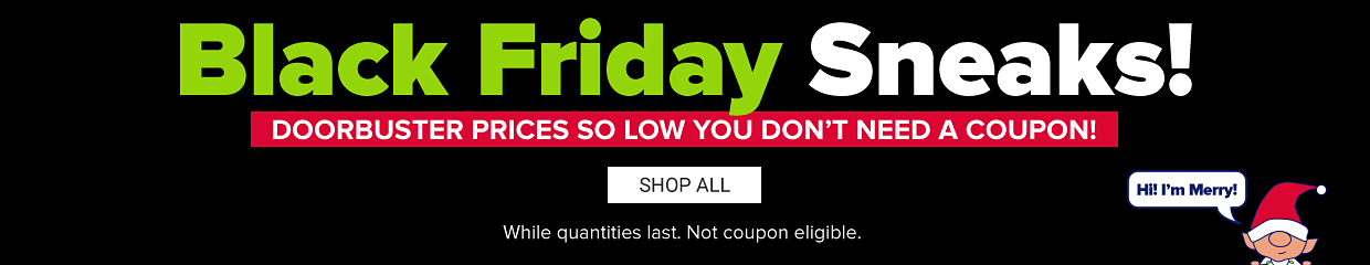 Black friday sneaks! Doorbuster prices so low you don't need a coupon. A small cartoon elf in the corner saying Hi, I'm Merry. Shop all. While quantities last. No coupon eligible.