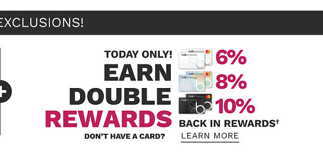 Today Only. Earn Double Rewards. Earn 6% back in rewards with Belk Rewards credit card, 8% back in rewards with Belk Premier credit card & 10% back in rewards with Belk Elite credit card. Don't have a card? Learn more.