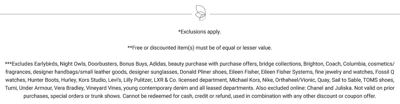 Exclusions apply. Free or discounted items must be of equal or lesser value. Excludes Early Birds, Night Owls, Doorbuster, Bonus Buys, Adidas, beauty purchase offers, bridge collections, Brighton, Coach, Columbia, cosmetics, fragrances, designer handbags, small leather goods, designer sunglasses, Donald Pliner shoes, Sileen Fisher, Eileen Fisher Systems, fine jewelry & watches, Fossil Q watches, Hunter Boots, Hurley, Kors Studio, Levi's, Lilly Pulitzer, L X R & Co licensed department, Michael Kors, Nike Orthoheel, Vionic, Quay, SAil to Sable, Toms Shoes, Tumi. Under Armour, Vera Bradley, Vineyard Vines, young contemporary denim and all leased departments. Also excluded online are Chanel and Juliska. Not valid on prior purchases, special orders on trunk shows, Can not be redeemed for cash, credit or refund, used in combination with any other discount or coupon offer.