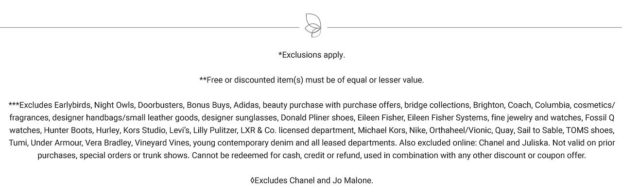 Exclusions apply. Free or discounted items must be of equal or lesser value. Excludes Early Birds, Night Owls, Doorbuster, Bonus Buys, Adidas, beauty purchase offers, bridge collections, Brighton, Coach, Columbia, cosmetics, fragrances, designer handbags, small leather goods, designer sunglasses, Donald Pliner shoes, Sileen Fisher, Eileen Fisher Systems, fine jewelry & watches, Fossil Q watches, Hunter Boots, Hurley, Kors Studio, Levi's, Lilly Pulitzer, L X R & Co licensed department, Michael Kors, Nike Orthoheel, Vionic, Quay, SAil to Sable, Toms Shoes, Tumi. Under Armour, Vera Bradley, Vineyard Vines, young contemporary denim and all leased departments. Also excluded online are Chanel and Juliska. Not valid on prior purchases, special orders on trunk shows, Can not be redeemed for cash, credit or refund, used in combination with any other discount or coupon offer. Excludes Chanel and Jo Malone.