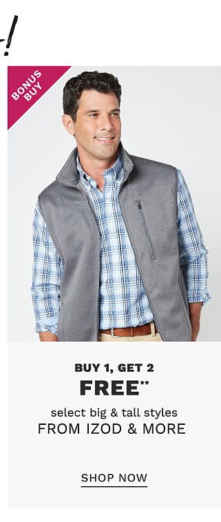 Over 200 Bonus Buys. A man wearing a gray fleece vest over a blue & white plaid long sleeved button front shirt & beige pants. Bonus Buy. Buy 1, Get 2 Free select big & tall styles from Izod & more. Free or discounted items must be of equal or lesser value. Shop now.