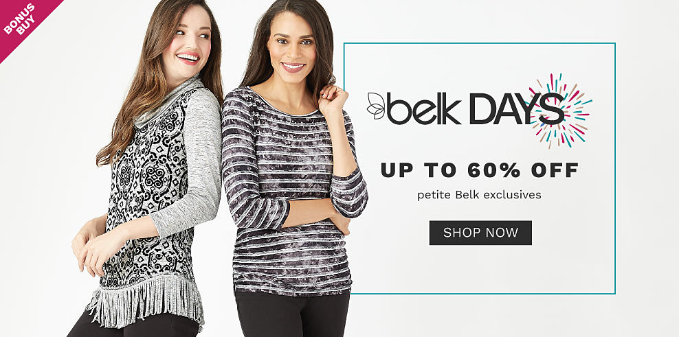 A woman wearing a long sleeved top with gray sleeves, a black & white back & front patterned print & gray fringe detail at the bottom hem & blue jeans standing next to a woman wearing a long sleeved top with a distressed black & white horizontal stripe print & blue jeans. Belk Days. Bonus Buy. Up to 60% off petite Belk exclusives. Shop now.