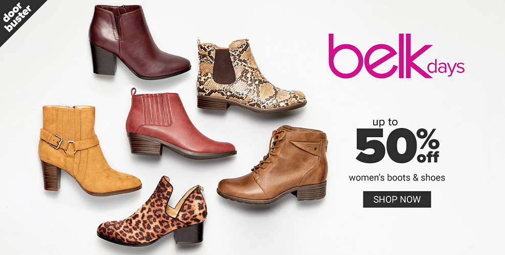 An assortment of women's boots in a variety of colors, prints & styles. Belk Days. Doorbuster. Up to 50% off women's boots & shoes. Shop now.