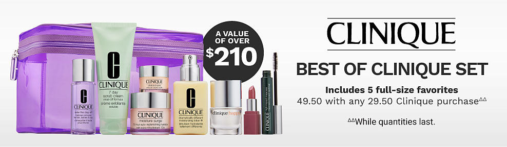 A Clinique beauty bag and a variety of Clinique beauty products. A value of over $210. Clinique. Best of Clinique. Includes 5 full-size favorites. 49.50 with any 29.50 Clinique purchase. While quantities last.