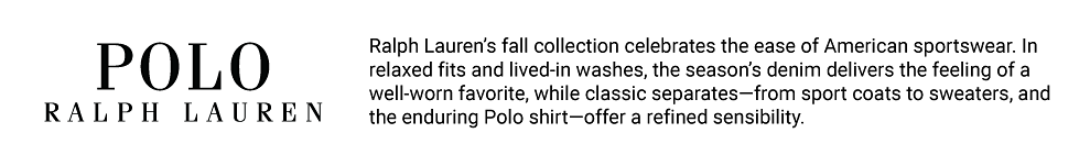 Polo Ralph Lauren. Ralph Lauren's fall collection celebrates the ease of American sportswear. In relaxed fits and lived in washes, the season's denim delivers the feeling of a well worn favorite, while classic separates, from sport coats to sweaters, and the enduring Polo shirt, offer a refined sensibility.