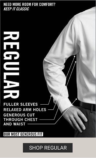 A man wearing a regular dress shirt. Need more room for comfort? Keep it classic. Regular. Fuller sleeves, relaxed arm holes, generous cut through chest and waist. Our must generous fit. Shop regular.