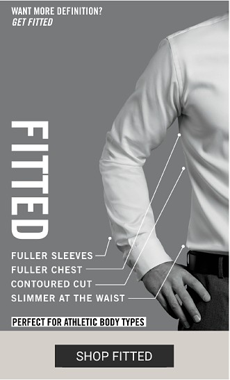 A man wearing a fitted dress shirt. Want more definition? Get fitted. Fitted. Fuller sleeves, fuller chest, contoured cut, slimmer at the waist. Perfect for athletic body types. Shop fitted.