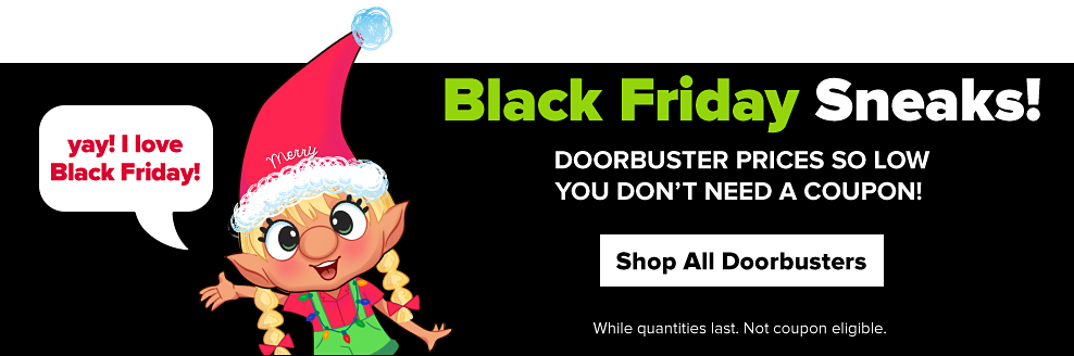 An elf waving with a merry santa hat, saying, Black Friday came early! Black Friday sneaks! Doorbuster prices so low you don't need a coupon! Shop all. While quantities last. Not coupon eligible.