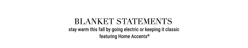 Blanket Statements. Stay warm this fall by going electric or keeping it classic. Featuring Home Accents.