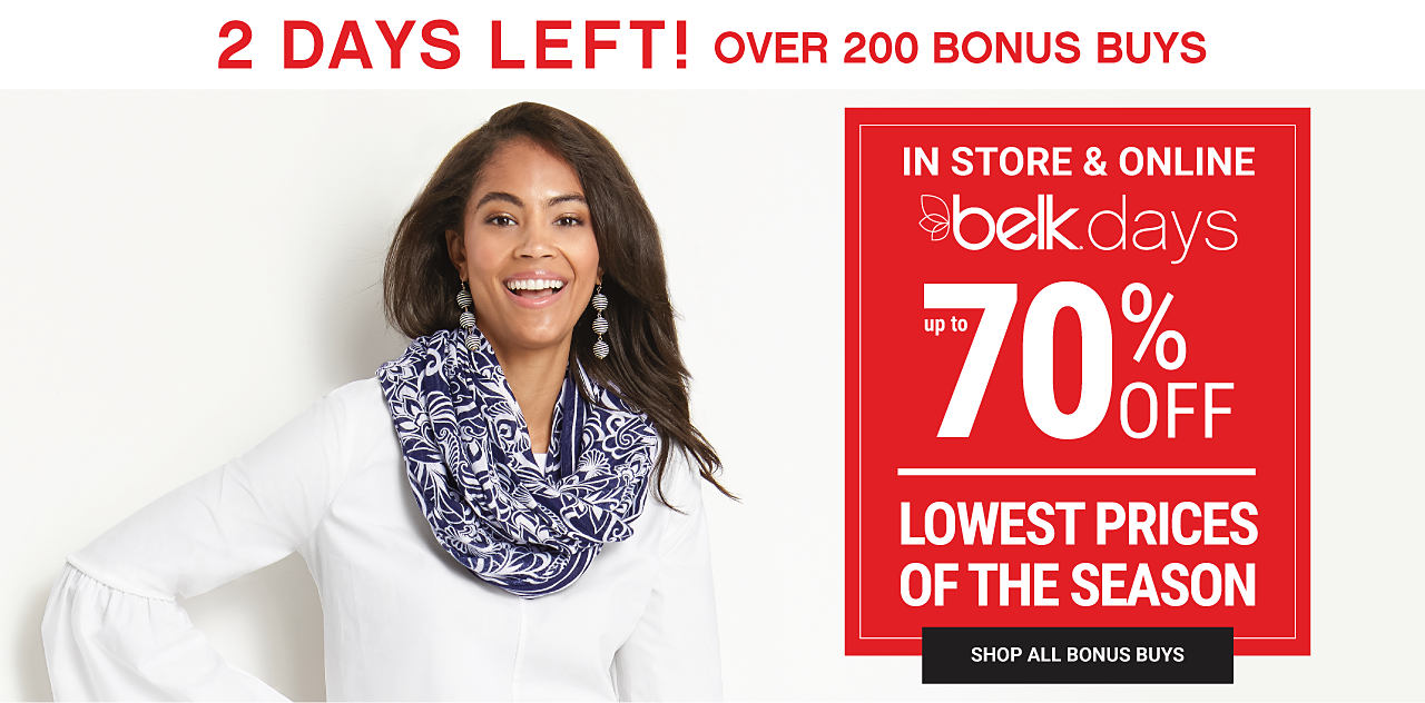 A woman wearing a white top & a black & white scarf..2 Days Left! Ends 10/18. In store & online. Belk Days. Over 200 Bonus Buys. Lowest Prices of the Season. Shop all Bonus Buys.
