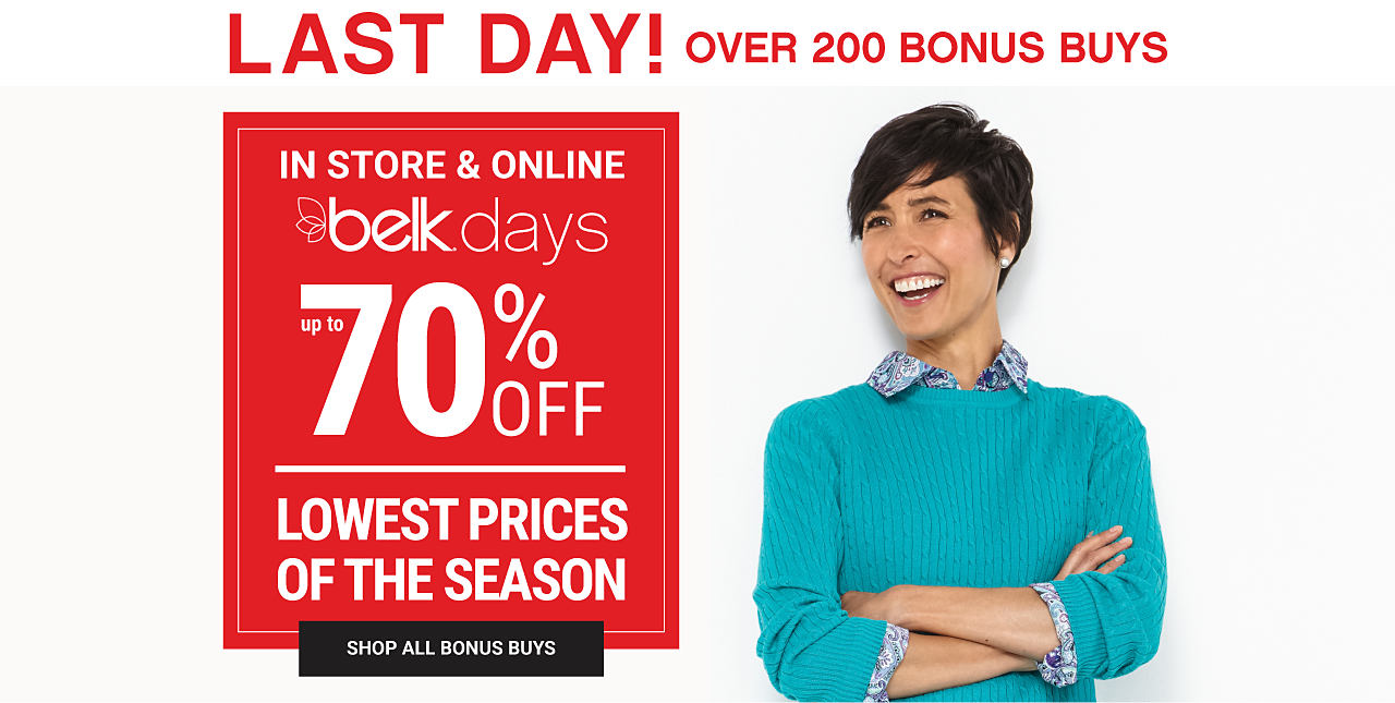 A woman wearing a teal sweater over a blue, white & black print blouse. Last Day. In store & online. Belk Days. Over 200 Bonus Buys. Lowest Prices of the Season. Shop all Bonus Buys.