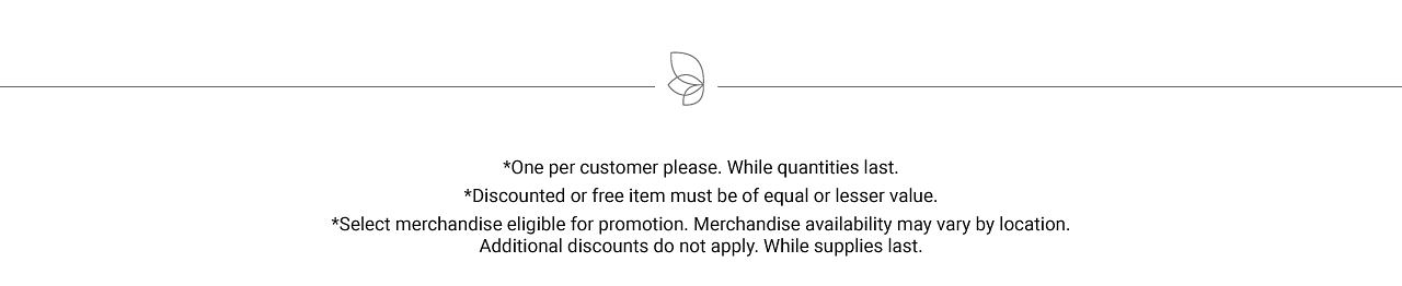 One per customer, please. While quantities last. Discounted or free item must be of equal or lesser value. Select merchandise eligible for promotion. Merchandise availability may vary by location. Additional discounts do not apply. While supplies last.