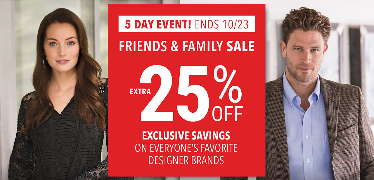 A woman wearing a black lace-detailed V-neck. A man wearing a brown, black & gray blazer & a light blue dress shirt. 5 Day Event. Ends 10-23. Friends & Family Sale. Extra 25% off. Exclusive Savings on everyone's favorite designer brands.