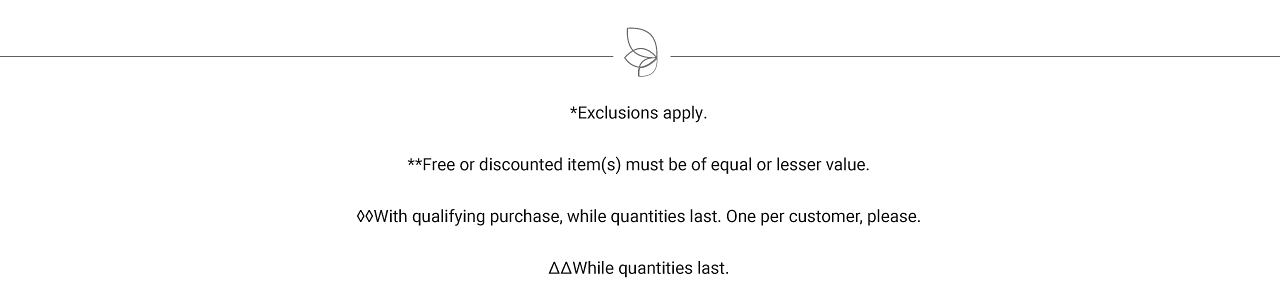 Exclusions apply. Free or discounted items must be of equal or lesser value. With qualifying purchase while quantities last. One per customer please. While quantities last.
