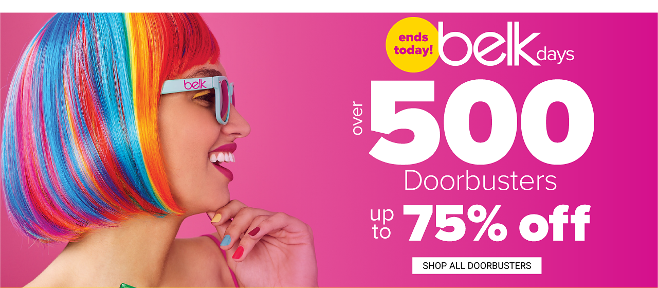 A young woman with rainbow striped hair wearing light blue sunglasses. Ends Today. Belk Days. Over 500 doorbusters. Up to 75% off. Shop all doorbusters.