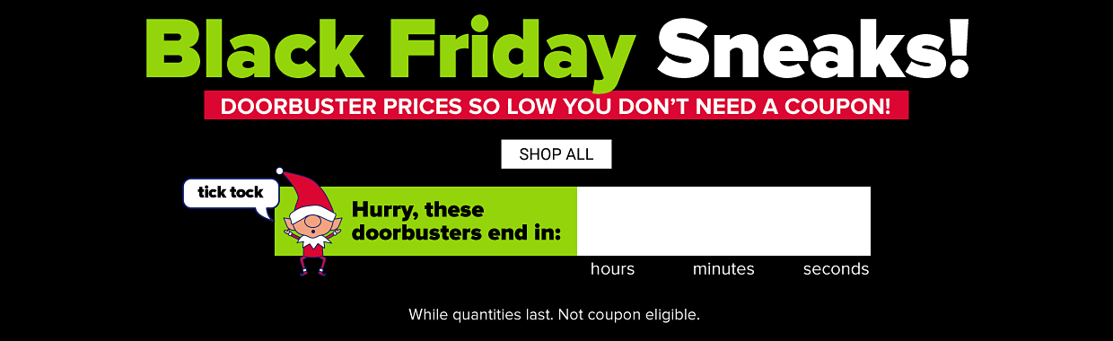 Black friday sneaks! Doorbuster prices so low you don't need a coupon. Shop all. Tick tock! Hurry, these doorbusters end soon. Clock counting down to the end of the sale. While quantities last. Not coupon eligible.