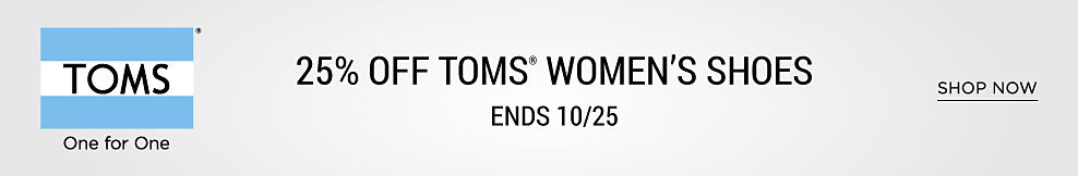 Toms. 25% off Tom's women's shoes. Ends 10/25. Shop Now.