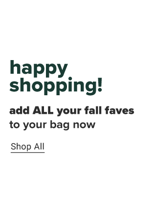 Happy shopping. Add all your fall faves to your bag now. Shop now.