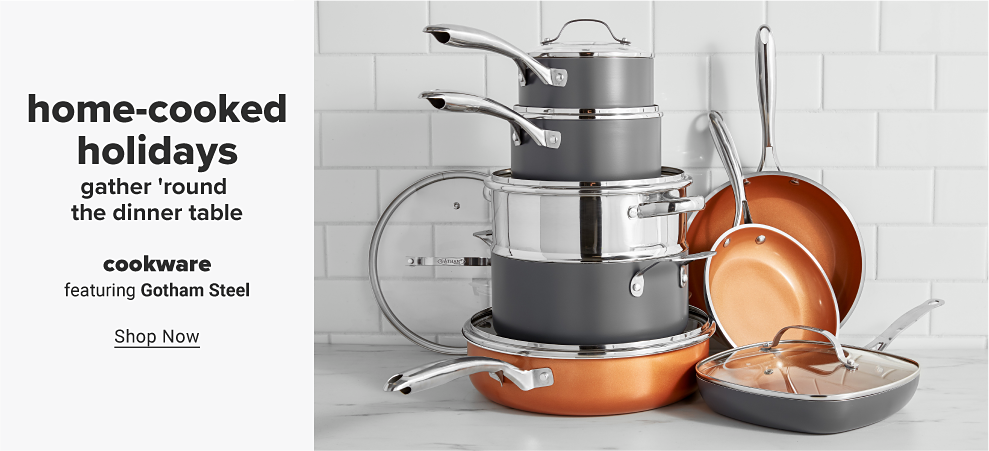 An assortment of cookware featuring pots, pans and lids in gray, stainless steel and copper. Home-cooked holidays. Gather 'round the dinner table. Cookware featuring Gotham Steel. Shop now.