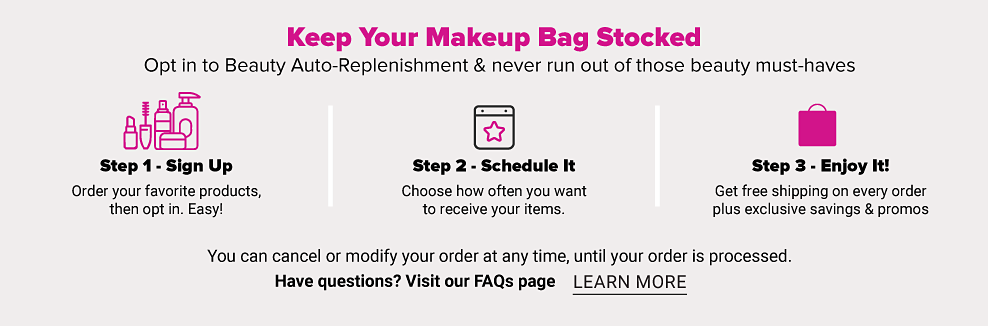 Keep your Makeup Bag stocked. Opt in to Beauty Auto-Replenishment and never run out of those beauty must-haves. Step 1 Sign Up. Order your favorite products then opt in. Enjoy. Step 2 Schedule It. Choose how often you want to receive your items. Step 3 Enjoy it. Get free shipping on every order plus exclusive savings and promos. You can cancel or modify your order at any time, until your order is processed. Have questions? Visit our FAQ page. Learn More.