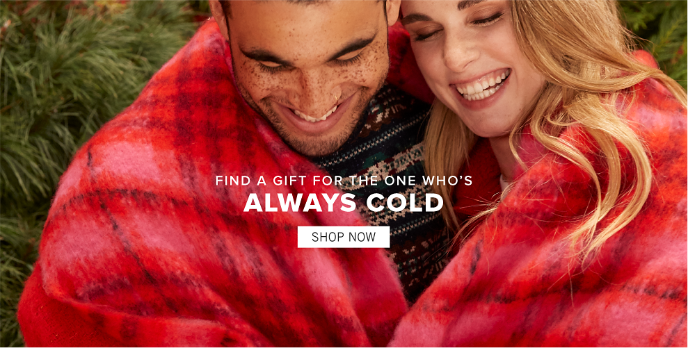 Find a gift for the one who's always cold. Shop Now.