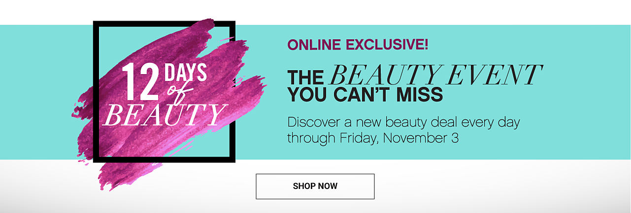 12 Days of Beauty. Online Exclusive. The beauty event you can't miss. Discover a new beauty deal every day through Friday, November 3. Shop now.