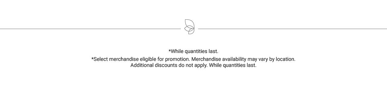 While quantities last. Select merchandise eligible for promotion. Merchandise availability may vary by location. Additional discounts do not apply. While quantities last.
