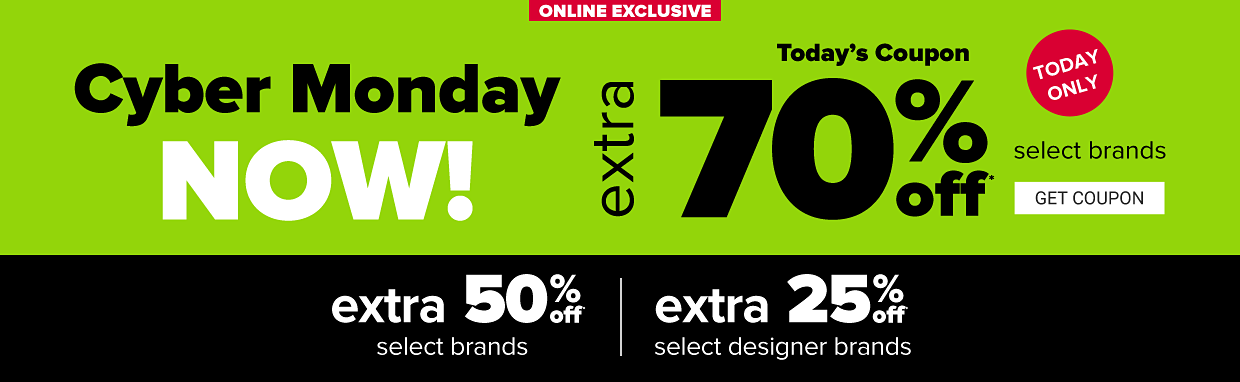 Online exclusive. Cyber Monday now! Today's coupon, extra 70% off select brands, today only. Or an extra 50% off select brands or extra 25% off select designer brands. Get coupon.
