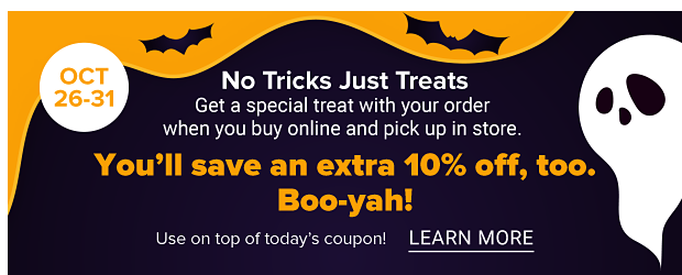 No tricks, just treats. October 26th through the 31st. Get a special treat with your order when you buy online and pick up in store. You'll save an extra 10% off, too. Booyah! Use on top of today's coupon. Learn more.