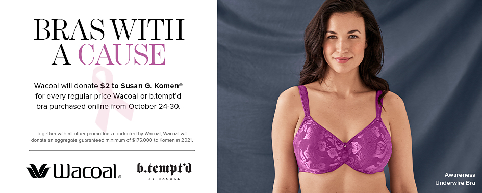 A woman wearing a pink bra. Awareness underwire bra. Bras with a cause. Wacoal will donate $2 to Susan G. Komen for every regular price Wacoal or b. tempt'd bra purchased online from October 24th through 30th. Together with all other promotions conducted by Wacoal, Wacoal will donate an aggregate guaranteed minimum of $175,000 to Komen in 2021. The Wacoal logo. The b. tempt'd logo.