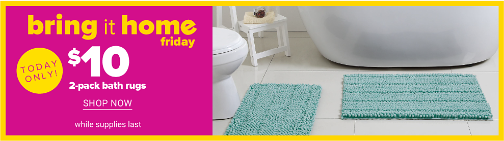 A teal bath mat in front of a white toilet. A teal bath rug in front of a white bathtub. Today Only. Bring It Home Friday. $10 2 pack bath rugs. While quantities last. Shop now