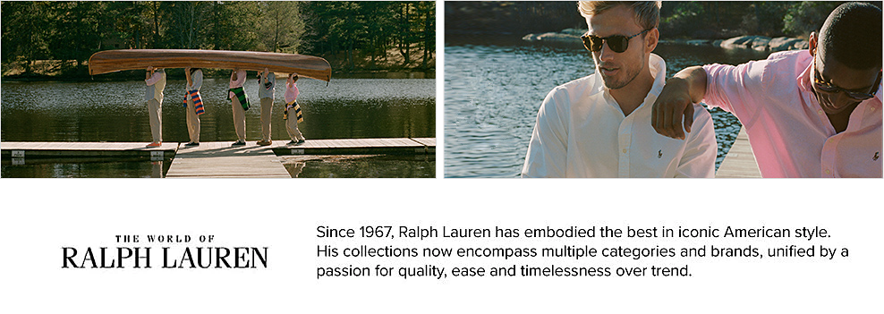 Five men standing on a dock wearing Ralph Lauren outfits and carrying a canoe. A man in a white polo and sunglasses sitting next to a man in a light pink polo and sunglasses. The world of Ralph Lauren. Since 1967, Ralph Lauren has embodied the best in iconic American style. His collections now encompass multiple categories and brands, unified by a passion for quality, ease and timelessness over trend.