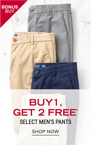 An assortment of men's pants in a variety of colors. Bonus Buy. Buy 1, Get 2 Free select men's pants. Free items must be of equal or lesser value. Shop now.