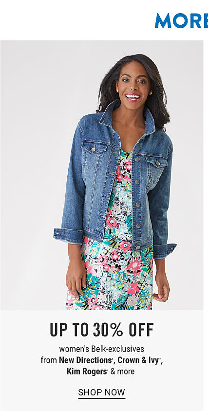 More Style. Even More Savings. Extra 25% off regular & sale women's fashion with coupon. A woman wearing a denim jacket over a multi colored floral print dress. Up to 30% off women's Belk exclusives from New Directions, Crown & Ivy, Kim Rogers & more. Shop now.