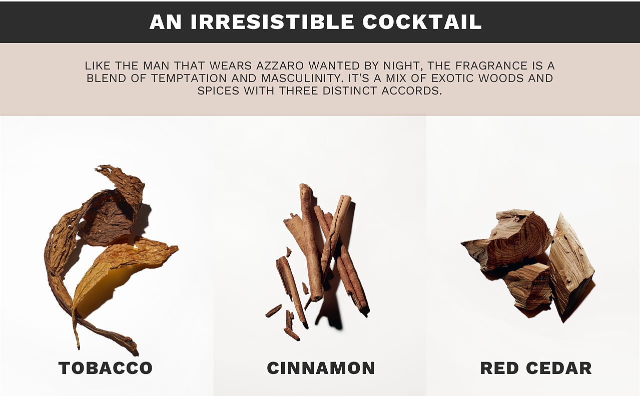 An irresistible cocktail. Like the man that wears Azzaro wanted by night, the fragrance is a blend of temptation and masculinity. It's a mix of exotic woods and spices with three distinct accords. Images of the ingredients tobacco, cinnamon, and red cedar.