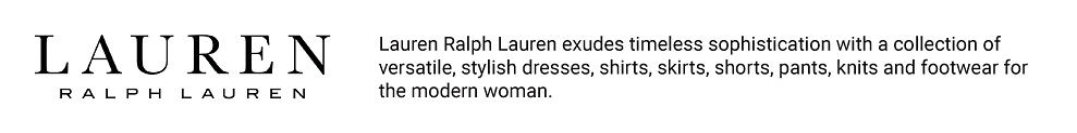 Lauren Ralph Lauren. Lauren Ralph Lauren exudes timeless sophistication with a collection of versatile, stylish dresses, shirts, shorts, pants, knits and footwear for the modern woman.