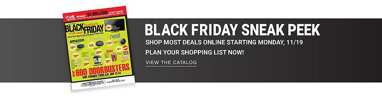Black Friday Sneak Peek - Shop deals online starting Monday, 11/18 - In Store & Online Wednesday, 11/21 - Saturday, 11/24. Plan your shopping list now! View the Catalog.