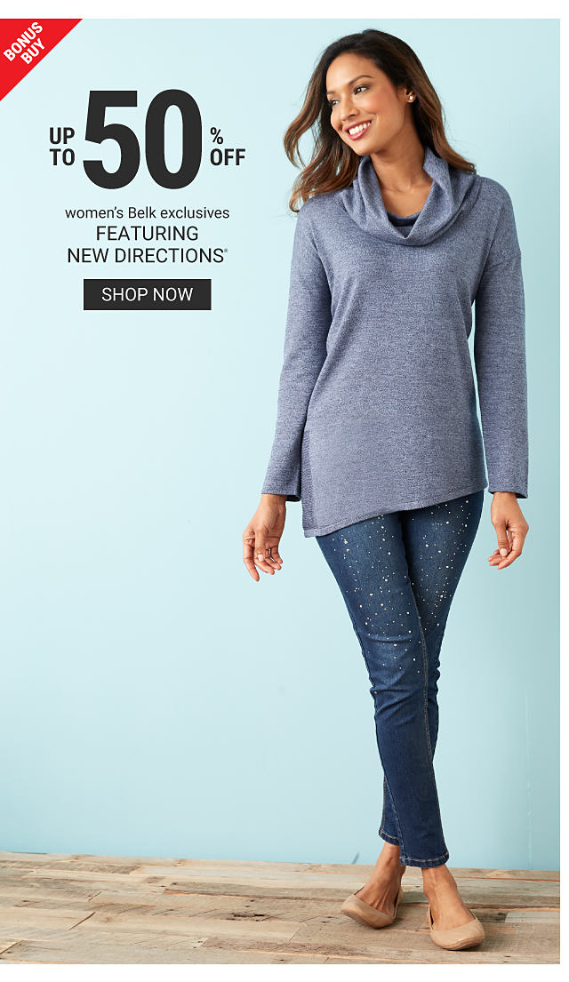 Bonus Buy. Up t0 50% off women's Belk exclusives featuring New Directions. Shop now. A woman stands while wearing a gray cowlneck shirt, jeans and flats.