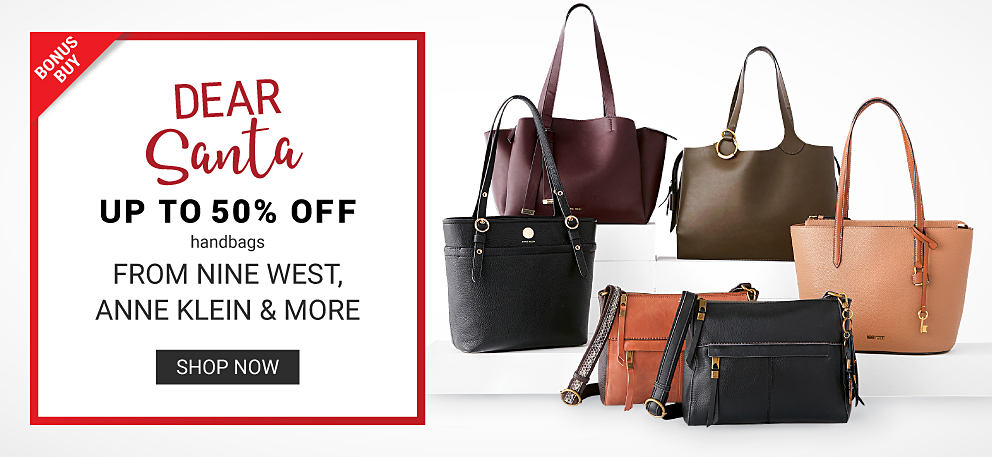 An assortment of leather handbags in a variety of colors & styles. Dear Santa. Bonus Buy. Up to 50% off handbags from Nine West, Anne Klein & more. Shop now.